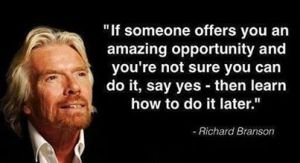 "Richard Branson, ""If someone offers you an amazing opportunity and you are not sure you can do it, say yes. Then learn how to do it later."""