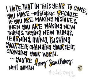 I hope that in this year to come you make mistakes. Becuase if you are making mistakes, then you are making new things, trying new things, learning, living, pushing yourself, changing yourself, changing your world - you're doing something.