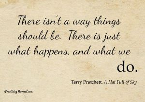 There isn't a way things should be. There is just what happens, and what we do. Terry Pratchett, A Hat Full of Sky