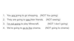 You are going to go shopping. (NOT You going) They are going to see their friends. (NOT seeing) I'm not going to play Minecraft. (NOT I don't going) We're going to go to the cinema. (NOT going to cinema)