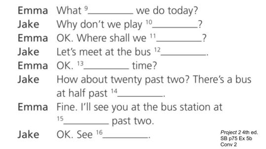 What ____ we do today? Why don't we play _____? OK. Where shall we ____? Let's meet at the bus _____. etc.