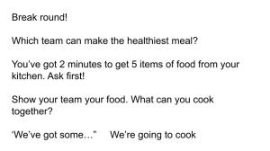 "Break round! Which team can make the healthiest meal? You've got 2 minutes to get 5 items of food from your kitchen. Ask first! Show your team your food. What can you cook together? 'We've got some…"" We're going to cook"