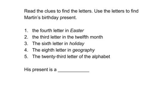 Read the clues to find the letters. Use the letters to find Martin's birthday present. the fourth letter in Easter the third letter in the twelfth month The sixth letter in holiday The eighth letter in geography The twenty-third letter of the alphabet His present is a ____________