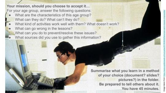 (Image of Tom Cruise from Mission Impossible, with the following text:) Your mission, should you choose to accept it… For your age group, answer the following questions: What are the characteristics of this age group? What can they do? What can't they do? What kind of activities work well with them? What doesn't work? What can go wrong in the lessons? What can you do to prevent/resolve these issues? What sources did you use to gather this information? Summarise what you learn in a method of your choice (document? slides? pictures?) in the folder. Be prepared to tell others about it. You have 45 minutes.