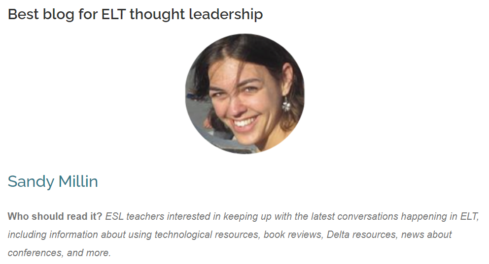 Best blog for ELT thought leadership Sandy Millin  Sandy Millin  Who should read it? ESL teachers interested in keeping up with the latest conversations happening in ELT, including information about using technological resources, book reviews, Delta resources, news about conferences, and more.